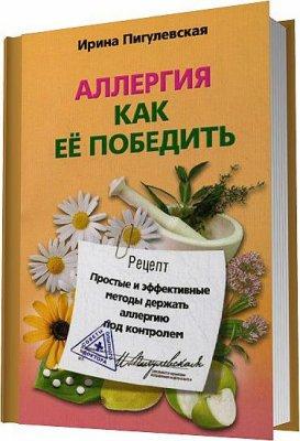 Аллергия. Как ее победить. Простые и эффективные методы держать аллергию под контролем / Ирина Пигулевская
