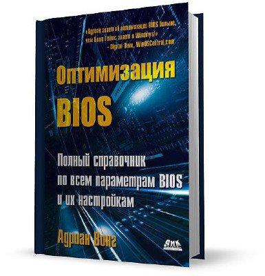 Адриан Вонг - Оптимизация BIOS. Полный справочник по всем параметрам BIOS и их настройкам (2011) Fb2