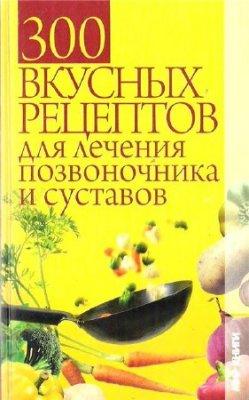 300 вкусных рецептов для лечения позвоночника и суставов